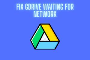 Fix Google Drive Waiting for Network Error [6+ Methods]